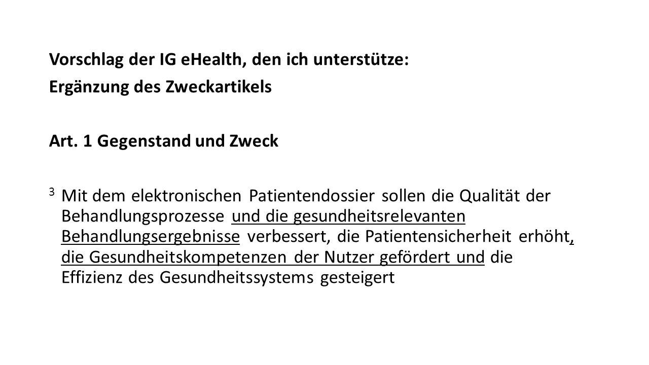 Vorschlag der IG eHealth, den ich unterstütze: Ergänzung des Zweckartikels Art. 1 Gegenstand und Zweck 3 Mit dem elektronischen Patientendossier solle