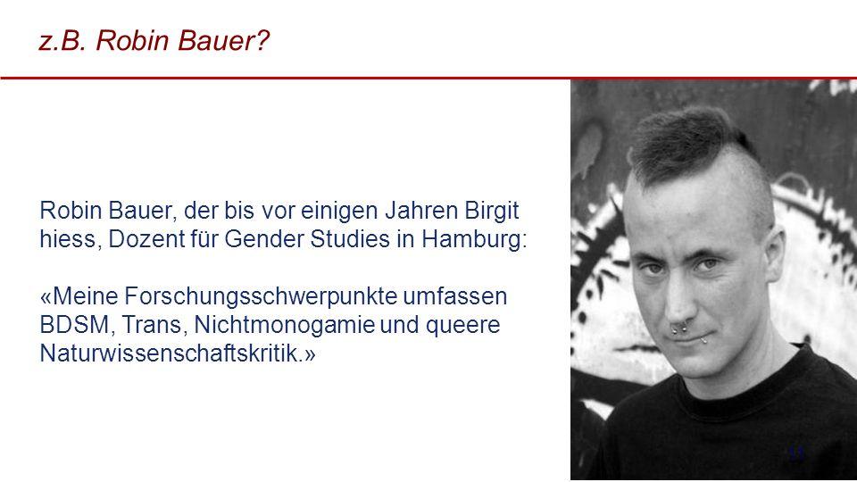 z.B. Robin Bauer? 11 Robin Bauer, der bis vor einigen Jahren Birgit hiess, Dozent für Gender Studies in Hamburg: «Meine Forschungsschwerpunkte umfasse