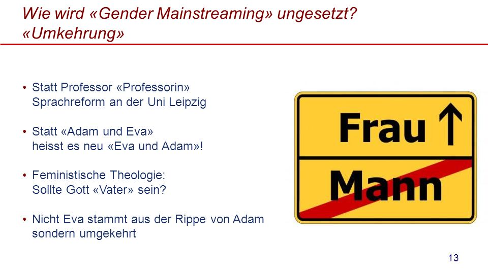Wie wird «Gender Mainstreaming» ungesetzt? «Umkehrung» Statt Professor «Professorin» Sprachreform an der Uni Leipzig Statt «Adam und Eva» heisst es ne