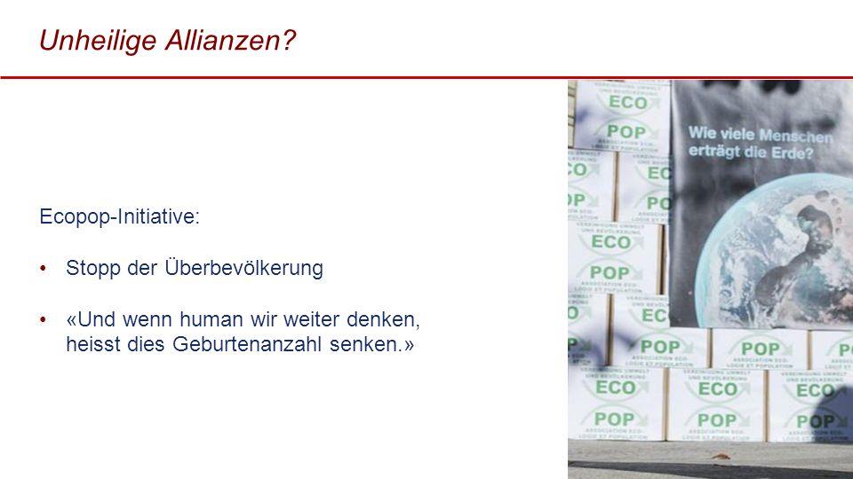 Unheilige Allianzen? Ecopop-Initiative: Stopp der Überbevölkerung «Und wenn human wir weiter denken, heisst dies Geburtenanzahl senken.» 21
