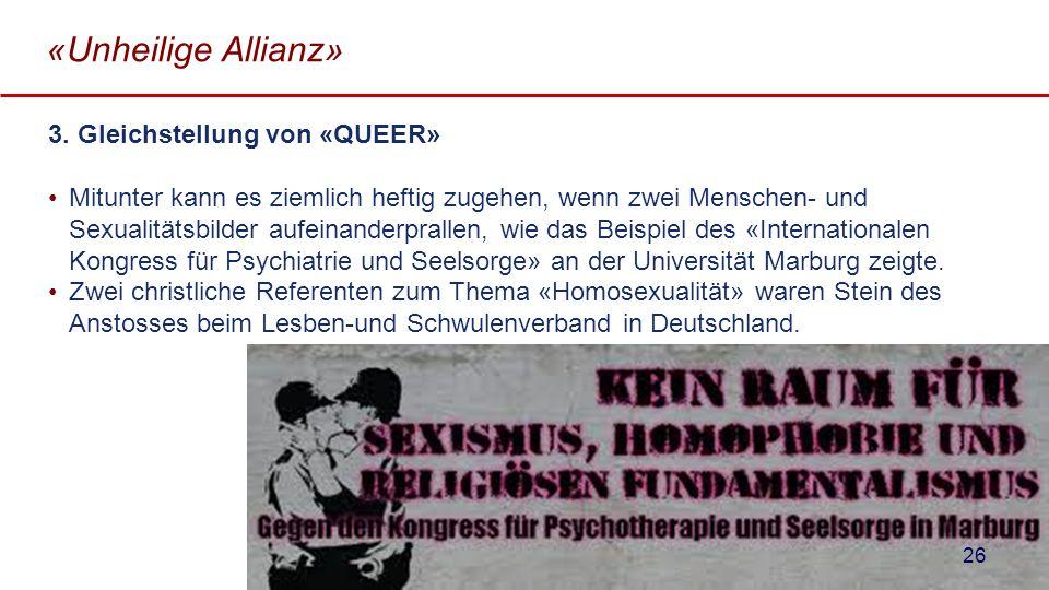«Unheilige Allianz» 3. Gleichstellung von «QUEER» Mitunter kann es ziemlich heftig zugehen, wenn zwei Menschen- und Sexualitätsbilder aufeinanderprall