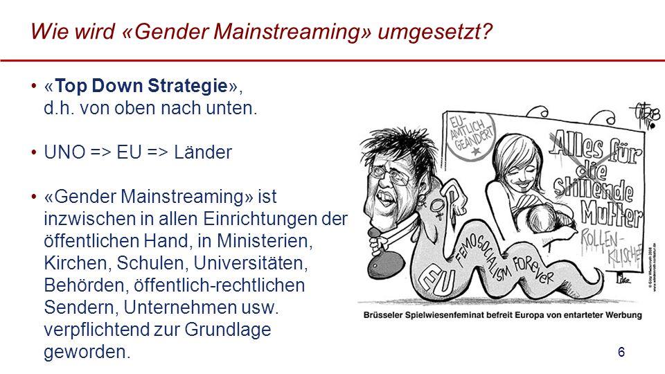 Wie wird «Gender Mainstreaming» umgesetzt? «Top Down Strategie», d.h. von oben nach unten. UNO => EU => Länder «Gender Mainstreaming» ist inzwischen i