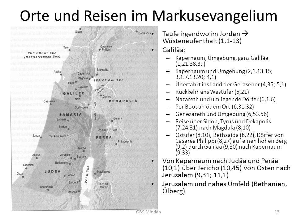 Orte und Reisen im Markusevangelium Taufe irgendwo im Jordan Wüstenaufenthalt (1,1-13) Galiläa: – Kapernaum, Umgebung, ganz Galiläa (1,21.38.39) – Kapernaum und Umgebung (2,1.13.15; 3,1.7.13.20; 4,1) – Überfahrt ins Land der Gerasener (4,35; 5,1) – Rückkehr ans Westufer (5,21) – Nazareth und umliegende Dörfer (6,1.6) – Per Boot an ödem Ort (6,31.32) – Genezareth und Umgebung (6,53.56) – Reise über Sidon, Tyrus und Dekapolis (7,24.31) nach Magdala (8,10) – Ostufer (8,10), Bethsaida (8,22), Dörfer von Cäsarea Philippi (8,27) auf einen hohen Berg (9,2) durch Galiläa (9,30) nach Kapernaum (9,33) Von Kapernaum nach Judäa und Peräa (10,1) über Jericho (10,45) von Osten nach Jerusalem (9,31; 11,1) Jerusalem und nahes Umfeld (Bethanien, Ölberg) GBS Minden13