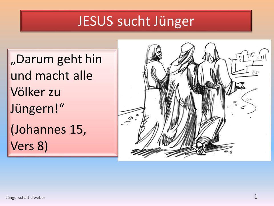 JESUS sucht Jünger Jüngerschaft.sfweber 1 Darum geht hin und macht alle Völker zu Jüngern! (Johannes 15, Vers 8) Darum geht hin und macht alle Völker