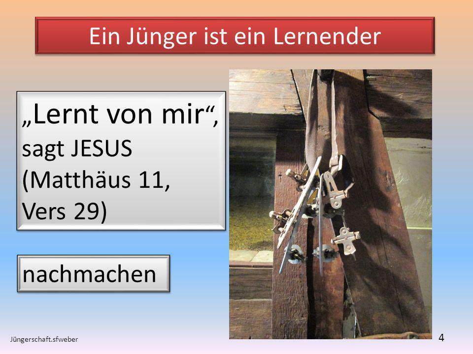Ein Jünger ist ein Lernender Jüngerschaft.sfweber 4 Lernt von mir, sagt JESUS (Matthäus 11, Vers 29) Lernt von mir, sagt JESUS (Matthäus 11, Vers 29)