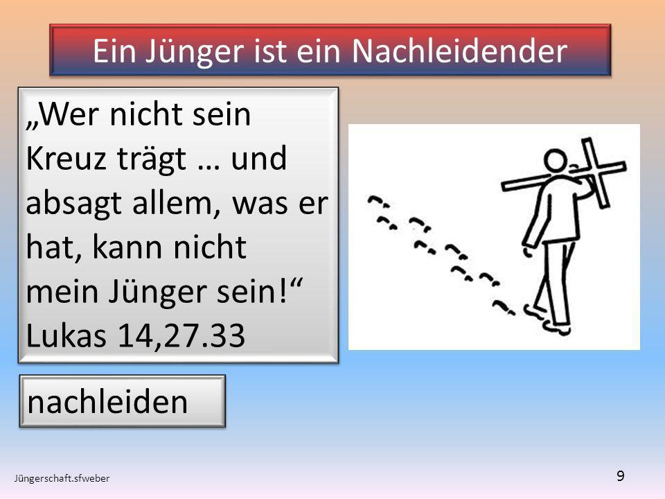 Ein Jünger ist ein Nachleidender Jüngerschaft.sfweber 9 Wer nicht sein Kreuz trägt … und absagt allem, was er hat, kann nicht mein Jünger sein! Lukas