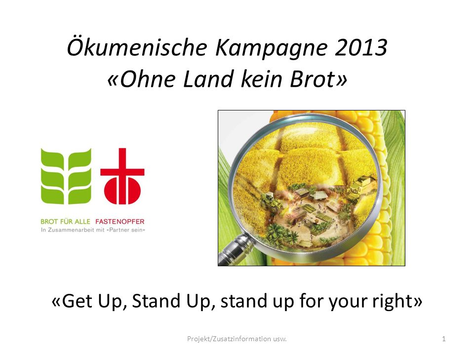 Ökumenische Kampagne 2013 «Sehen und Handeln»: Genau hinsehen, was passiert Gemeinsam handeln gegen den Landraub Get Up, Stand Up, stand up for your right…