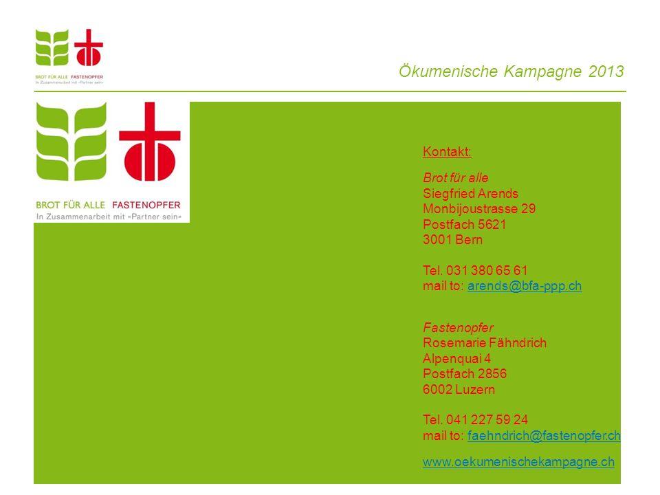 Ökumenische Kampagne 2013 Kontakt: Brot für alle Siegfried Arends Monbijoustrasse 29 Postfach 5621 3001 Bern Tel. 031 380 65 61 mail to: arends@bfa-pp