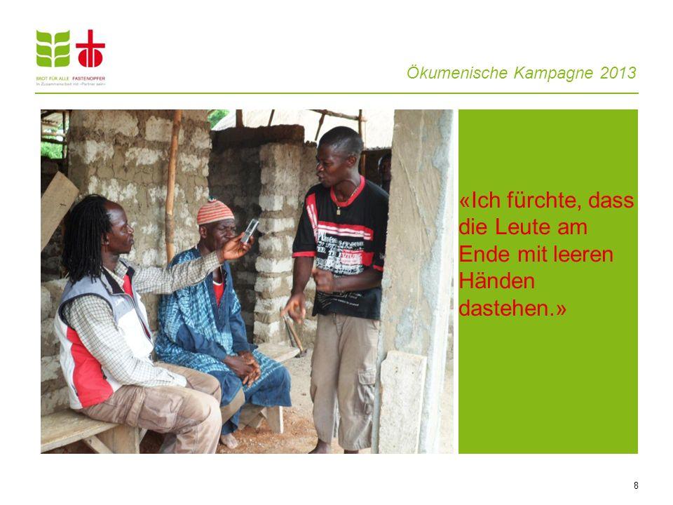 Ökumenische Kampagne 2013 8 «Ich fürchte, dass die Leute am Ende mit leeren Händen dastehen.»