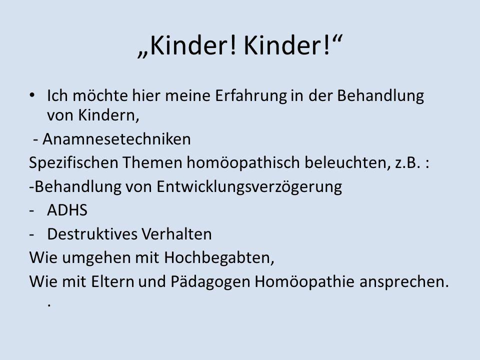 Kinder! Ich möchte hier meine Erfahrung in der Behandlung von Kindern, - Anamnesetechniken Spezifischen Themen homöopathisch beleuchten, z.B. : -Behan