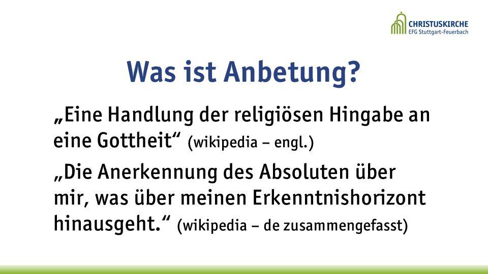 Was ist Anbetung? Eine Handlung der religiösen Hingabe an eine Gottheit (wikipedia – engl.) Die Anerkennung des Absoluten über mir, was über meinen Er