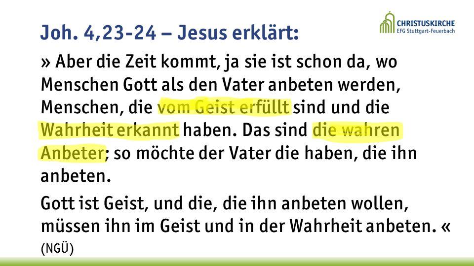Joh. 4,23-24 – Jesus erklärt: » Aber die Zeit kommt, ja sie ist schon da, wo Menschen Gott als den Vater anbeten werden, Menschen, die vom Geist erfül
