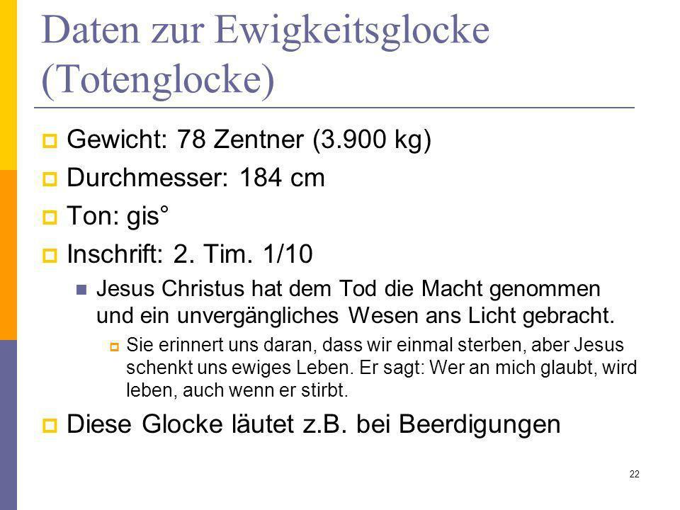 Daten zur Ewigkeitsglocke (Totenglocke) Gewicht: 78 Zentner (3.900 kg) Durchmesser: 184 cm Ton: gis° Inschrift: 2. Tim. 1/10 Jesus Christus hat dem To