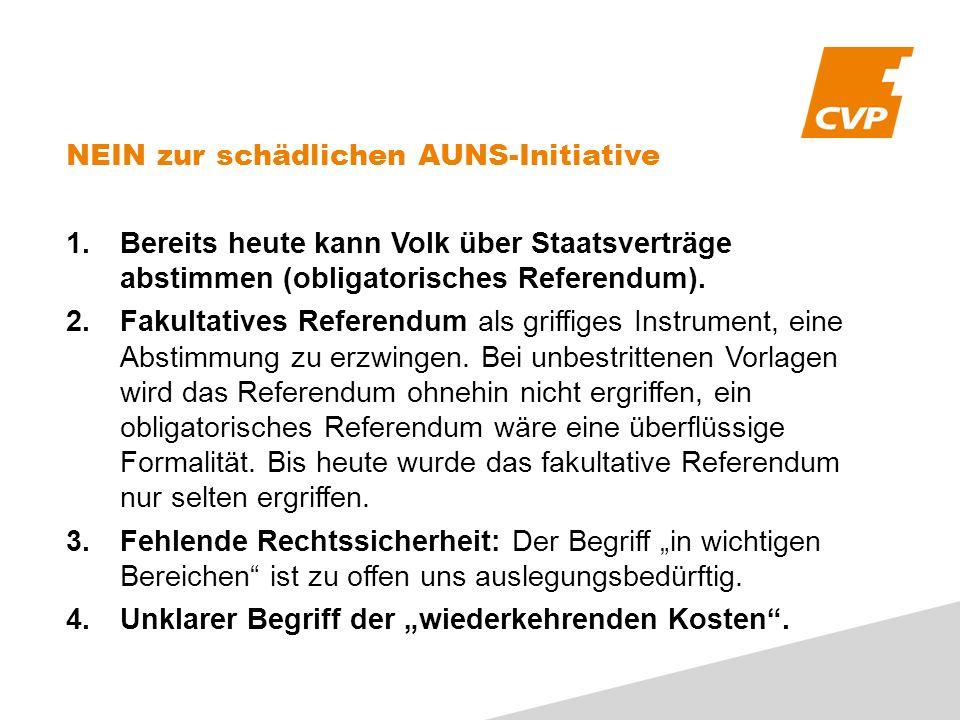 NEIN zur schädlichen AUNS-Initiative 1.Bereits heute kann Volk über Staatsverträge abstimmen (obligatorisches Referendum). 2.Fakultatives Referendum a
