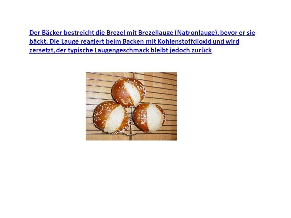 Der Bäcker bestreicht die Brezel mit Brezellauge (Natronlauge), bevor er sie bäckt. Die Lauge reagiert beim Backen mit Kohlenstoffdioxid und wird zers