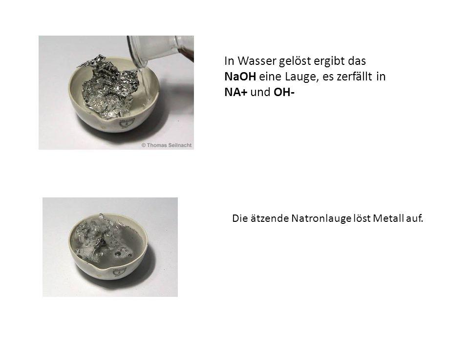 In Wasser gelöst ergibt das NaOH eine Lauge, es zerfällt in NA+ und OH- Die ätzende Natronlauge löst Metall auf.