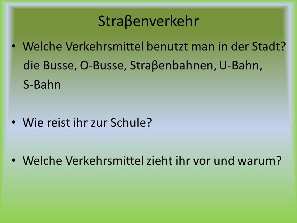Straβenverkehr Welche Verkehrsmittel benutzt man in der Stadt? die Busse, O-Busse, Straβenbahnen, U-Bahn, S-Bahn Wie reist ihr zur Schule? Welche Verk