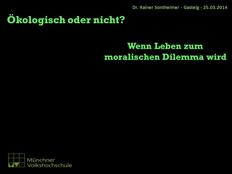 Dr. Rainer Sontheimer - Gasteig - 25.03.2014 Ökologisch oder nicht? Wenn Leben zum moralischen Dilemma wird