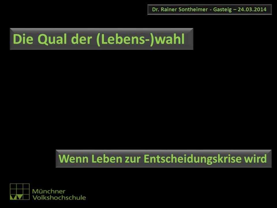 Dr. Rainer Sontheimer - Gasteig – 24.03.2014 Die Qual der (Lebens-)wahl Wenn Leben zur Entscheidungskrise wird