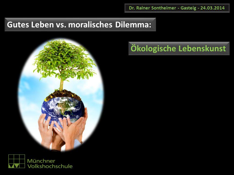Dr. Rainer Sontheimer - Gasteig - 24.03.2014 Gutes Leben vs. moralisches Dilemma: Ökologische Lebenskunst