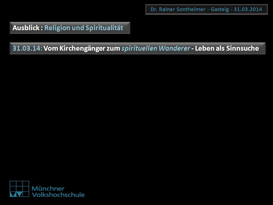 Dr. Rainer Sontheimer - Gasteig - 31.03.2014 Ausblick : Religion und Spiritualität 31.03.14: Vom Kirchengänger zum spirituellen Wanderer - Leben als S