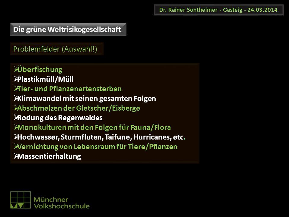 Dr. Rainer Sontheimer - Gasteig - 24.03.2014 Die grüne Weltrisikogesellschaft Problemfelder (Auswahl!) Überfischung Plastikmüll/Müll Tier- und Pflanze