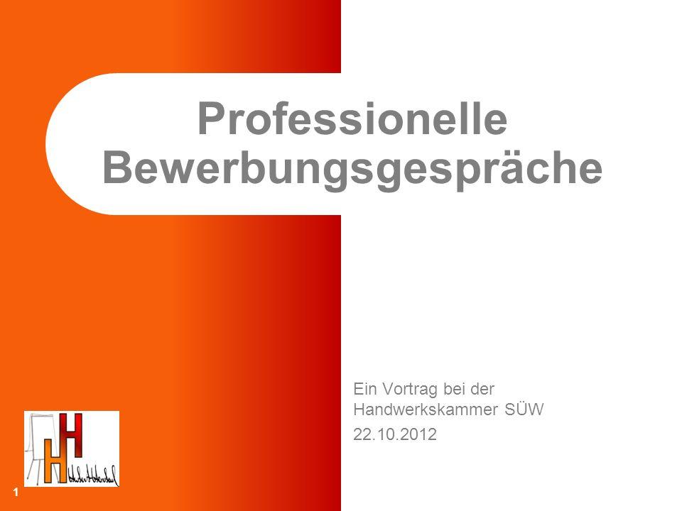 Ein Vortrag bei der Handwerkskammer SÜW 22.10.2012 Professionelle Bewerbungsgespräche 1