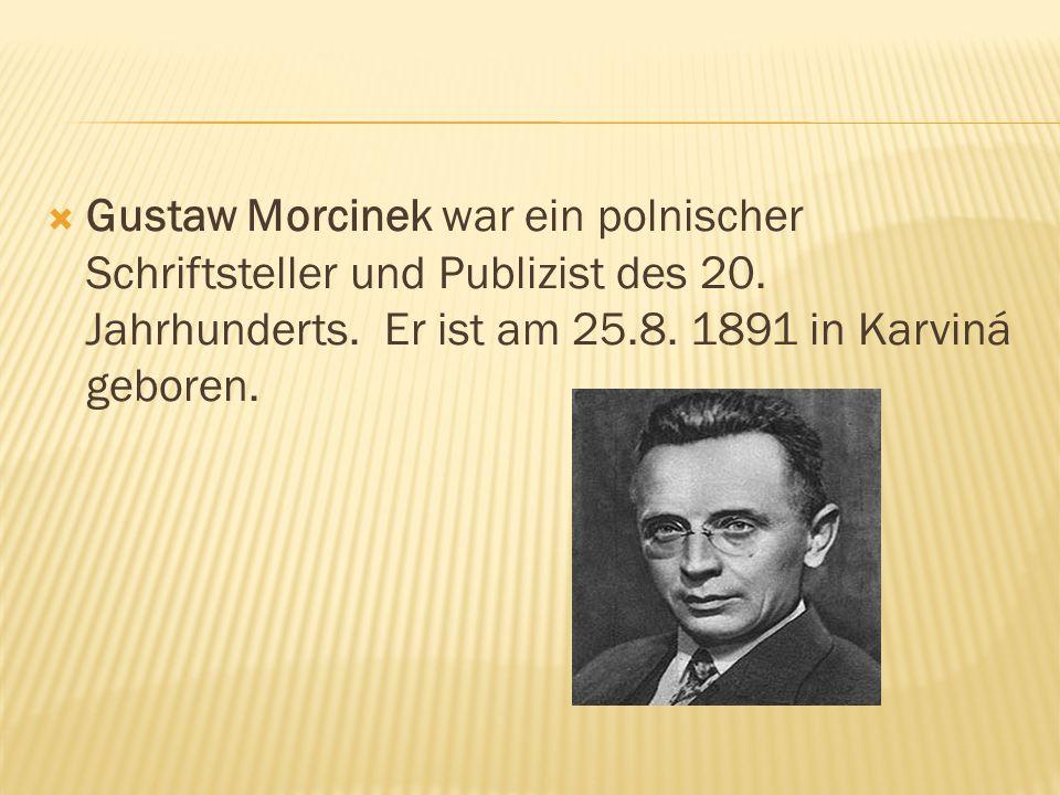 Gustaw Morcinek war ein polnischer Schriftsteller und Publizist des 20. Jahrhunderts. Er ist am 25.8. 1891 in Karviná geboren.
