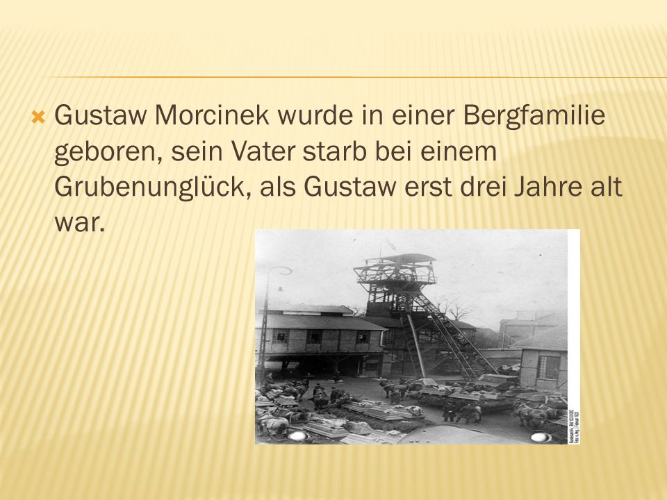 Gustaw Morcinek wurde in einer Bergfamilie geboren, sein Vater starb bei einem Grubenunglück, als Gustaw erst drei Jahre alt war.