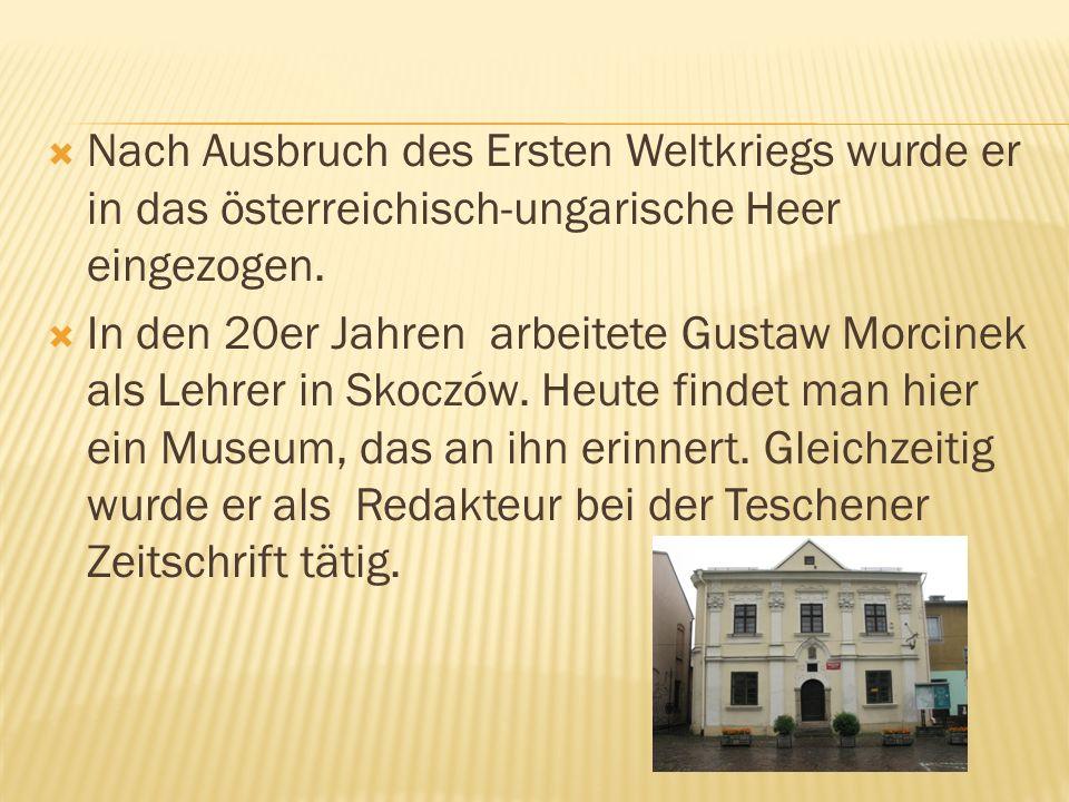 Nach Ausbruch des Ersten Weltkriegs wurde er in das österreichisch-ungarische Heer eingezogen. In den 20er Jahren arbeitete Gustaw Morcinek als Lehrer