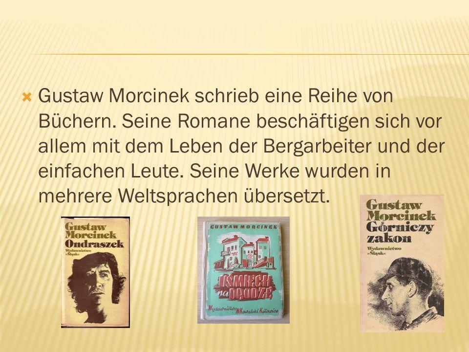 Gustaw Morcinek schrieb eine Reihe von Büchern. Seine Romane beschäftigen sich vor allem mit dem Leben der Bergarbeiter und der einfachen Leute. Seine