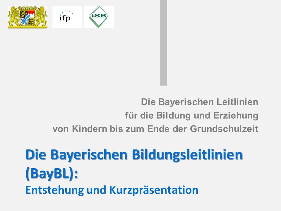 Die Bayerischen Bildungsleitlinien (BayBL): Die Bayerischen Bildungsleitlinien (BayBL): Entstehung und Kurzpräsentation Die Bayerischen Leitlinien für