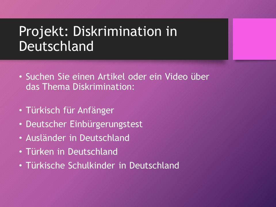 Projekt: Diskrimination in Deutschland Suchen Sie einen Artikel oder ein Video über das Thema Diskrimination: Türkisch für Anfänger Deutscher Einbürgerungstest Ausländer in Deutschland Türken in Deutschland Türkische Schulkinder in Deutschland