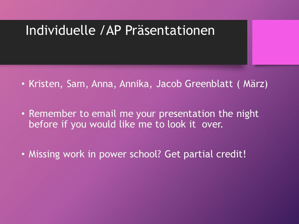 Individuelle /AP Präsentationen Kristen, Sam, Anna, Annika, Jacob Greenblatt ( März) Remember to email me your presentation the night before if you would like me to look it over.