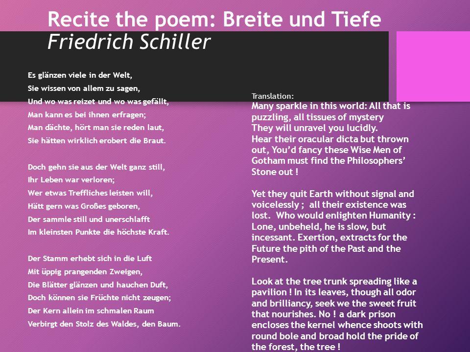Recite the poem: Breite und Tiefe Friedrich Schiller Es glänzen viele in der Welt, Sie wissen von allem zu sagen, Und wo was reizet und wo was gefällt, Man kann es bei ihnen erfragen; Man dächte, hört man sie reden laut, Sie hätten wirklich erobert die Braut.