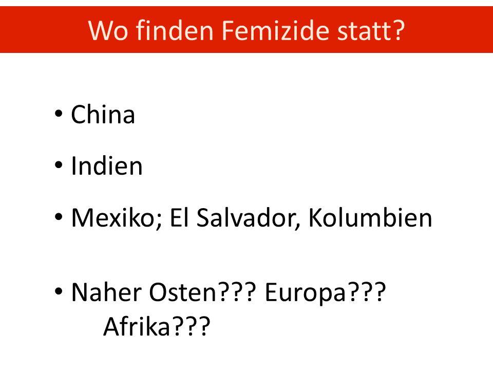 China Indien Mexiko; El Salvador, Kolumbien Naher Osten??? Europa??? Afrika??? Wo finden Femizide statt?
