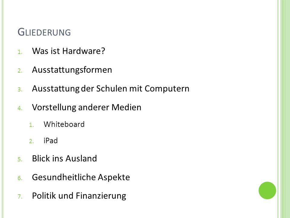 G LIEDERUNG 1. Was ist Hardware? 2. Ausstattungsformen 3. Ausstattung der Schulen mit Computern 4. Vorstellung anderer Medien 1. Whiteboard 2. iPad 5.