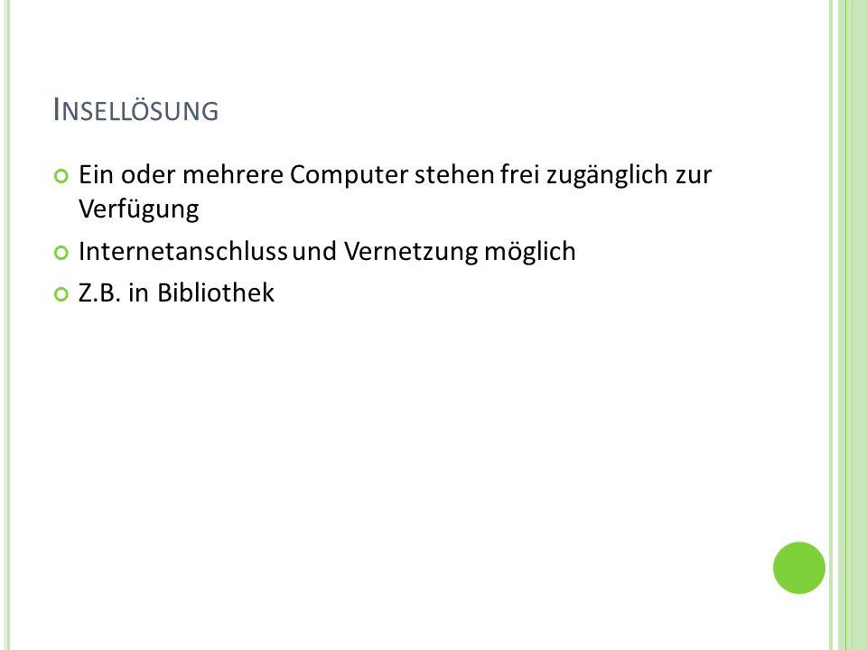 I NSELLÖSUNG Ein oder mehrere Computer stehen frei zugänglich zur Verfügung Internetanschluss und Vernetzung möglich Z.B. in Bibliothek
