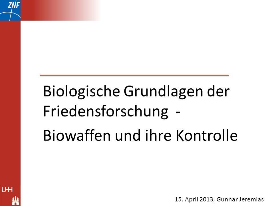 Biologische Grundlagen der Friedensforschung - Biowaffen und ihre Kontrolle 15. April 2013, Gunnar Jeremias