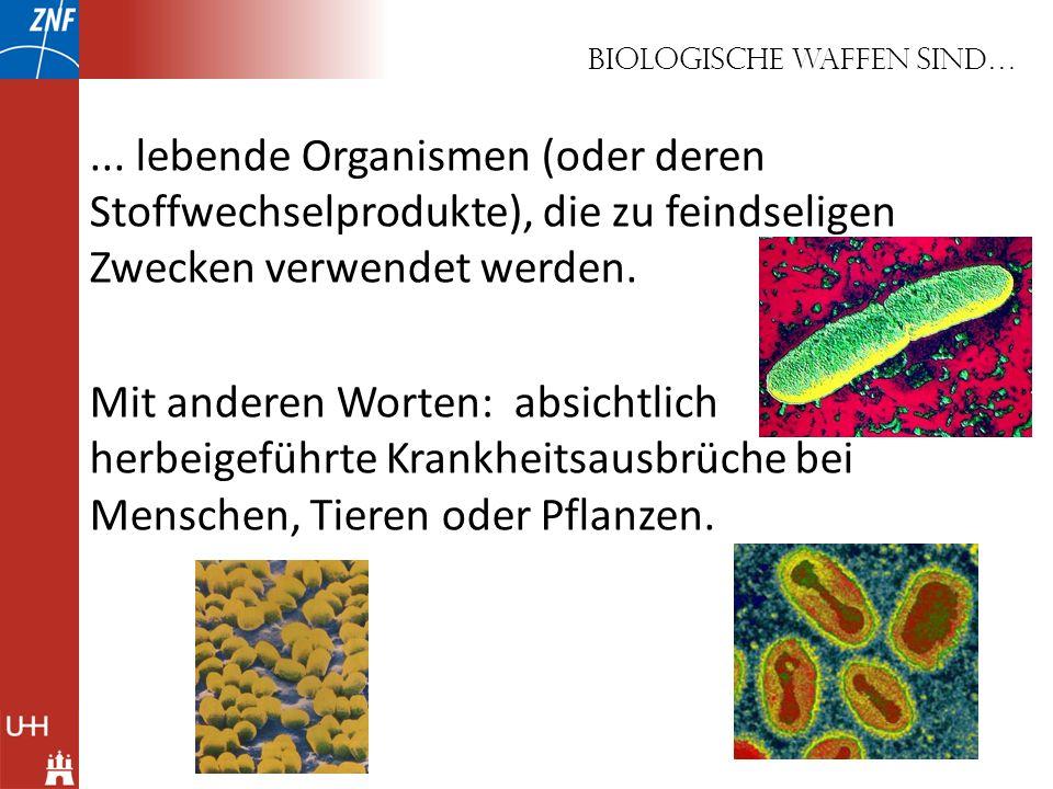 Biologische Waffen sind…... lebende Organismen (oder deren Stoffwechselprodukte), die zu feindseligen Zwecken verwendet werden. Mit anderen Worten: ab