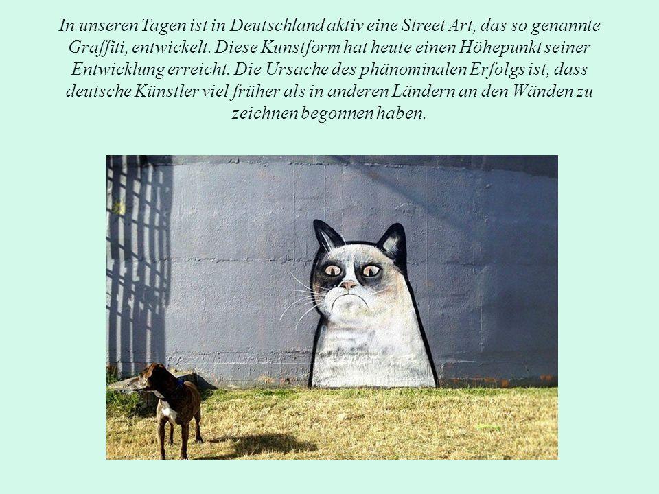 In unseren Tagen ist in Deutschland aktiv eine Street Art, das so genannte Graffiti, entwickelt. Diese Kunstform hat heute einen Höhepunkt seiner Entw