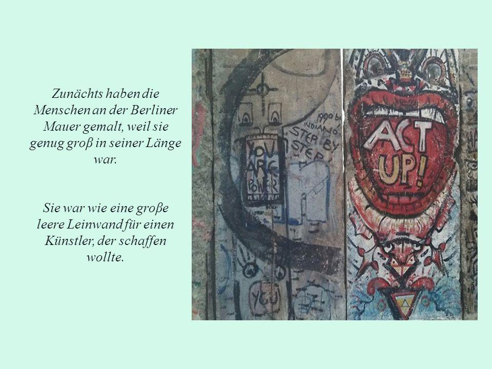 Zunächts haben die Menschen an der Berliner Mauer gemalt, weil sie genug groβ in seiner Länge war. Sie war wie eine groβe leere Leinwand für einen Kün