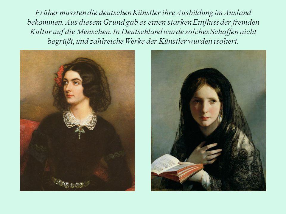 Früher mussten die deutschen Künstler ihre Ausbildung im Ausland bekommen. Aus diesem Grund gab es einen starken Einfluss der fremden Kultur auf die M