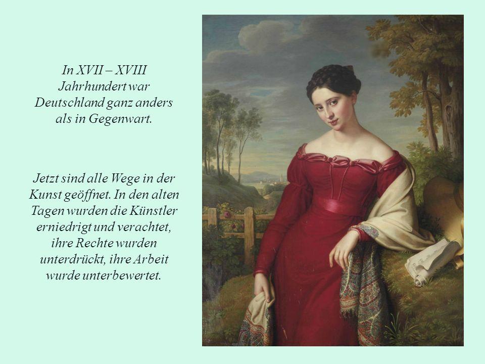 In XVII – XVIII Jahrhundert war Deutschland ganz anders als in Gegenwart. Jetzt sind alle Wege in der Kunst geöffnet. In den alten Tagen wurden die Kü