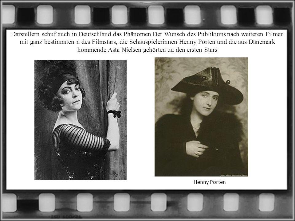Darstellern schuf auch in Deutschland das Phänomen Der Wunsch des Publikums nach weiteren Filmen mit ganz bestimmten n des Filmstars, die Schauspielerinnen Henny Porten und die aus Dänemark kommende Asta Nielsen gehörten zu den ersten Stars Henny Porten