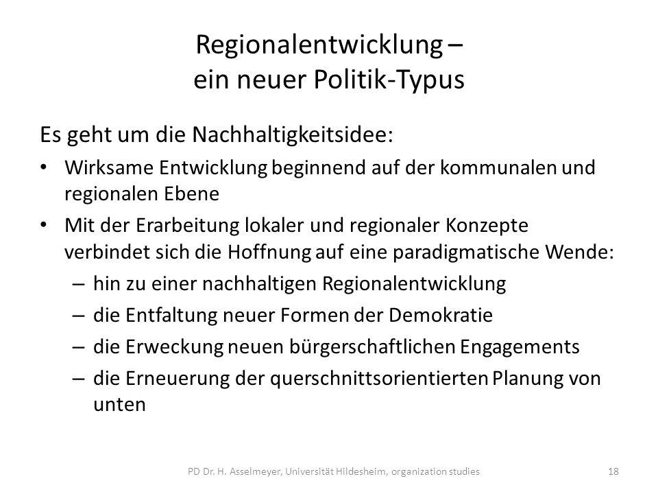 Regionalentwicklung – ein neuer Politik-Typus Es geht um die Nachhaltigkeitsidee: Wirksame Entwicklung beginnend auf der kommunalen und regionalen Ebene Mit der Erarbeitung lokaler und regionaler Konzepte verbindet sich die Hoffnung auf eine paradigmatische Wende: – hin zu einer nachhaltigen Regionalentwicklung – die Entfaltung neuer Formen der Demokratie – die Erweckung neuen bürgerschaftlichen Engagements – die Erneuerung der querschnittsorientierten Planung von unten PD Dr.