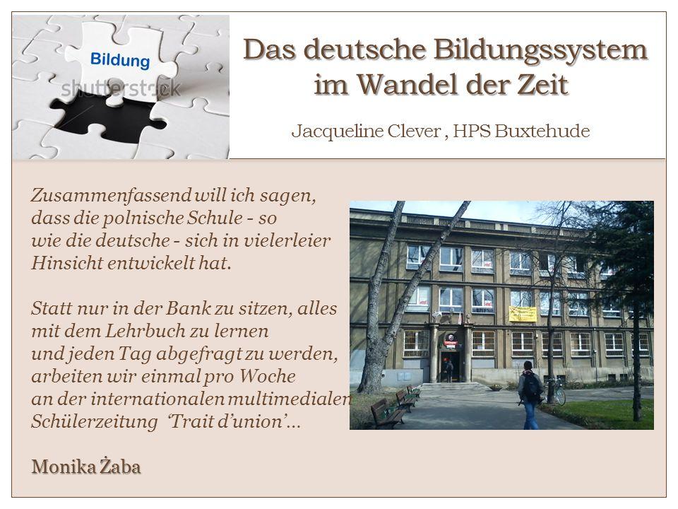 Das deutsche Bildungssystem im Wandel der Zeit Das deutsche Bildungssystem im Wandel der Zeit Jacqueline Clever, HPS Buxtehude Zusammenfassend will ic