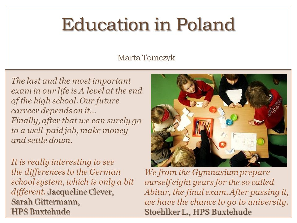 Education in Poland Education in Poland o Marta Tomczyk The last and the most important exam in our life is A level at the end of the high school. Our