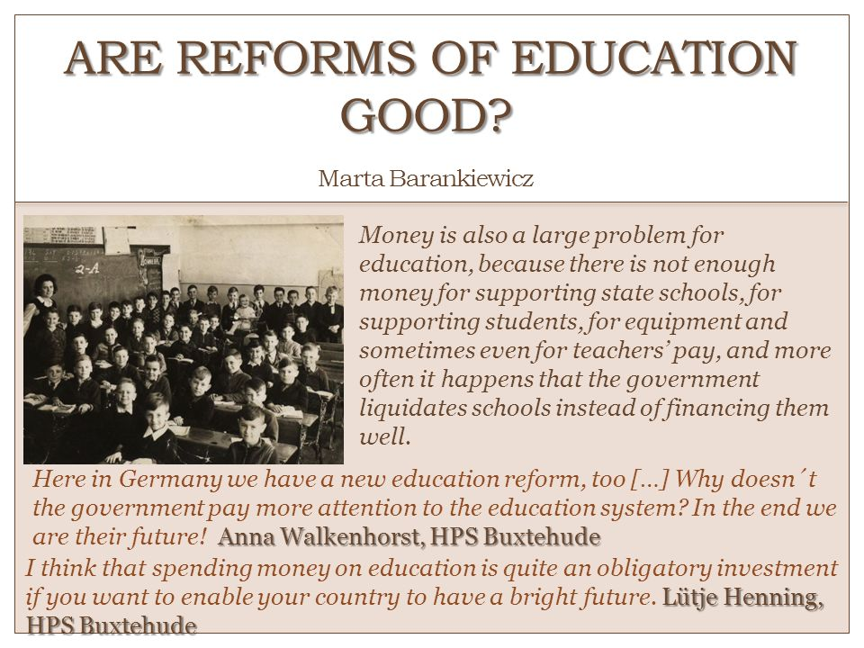 ARE REFORMS OF EDUCATION GOOD? ARE REFORMS OF EDUCATION GOOD? Marta Barankiewicz Money is also a large problem for education, because there is not eno