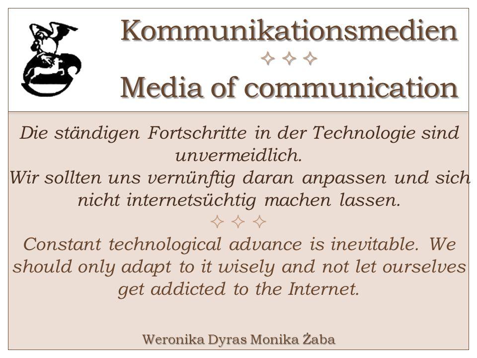 Kommunikationsmedien Media of communication Die ständigen Fortschritte in der Technologie sind unvermeidlich. Wir sollten uns vernünftig daran anpasse
